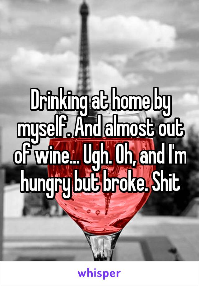 Drinking at home by myself. And almost out of wine... Ugh. Oh, and I'm hungry but broke. Shit