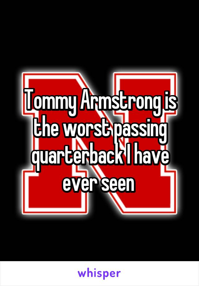 Tommy Armstrong is the worst passing quarterback I have ever seen