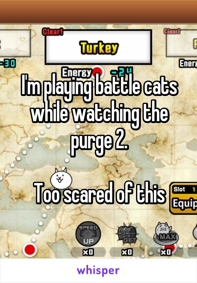 I'm playing battle cats while watching the purge 2.  Too scared of this