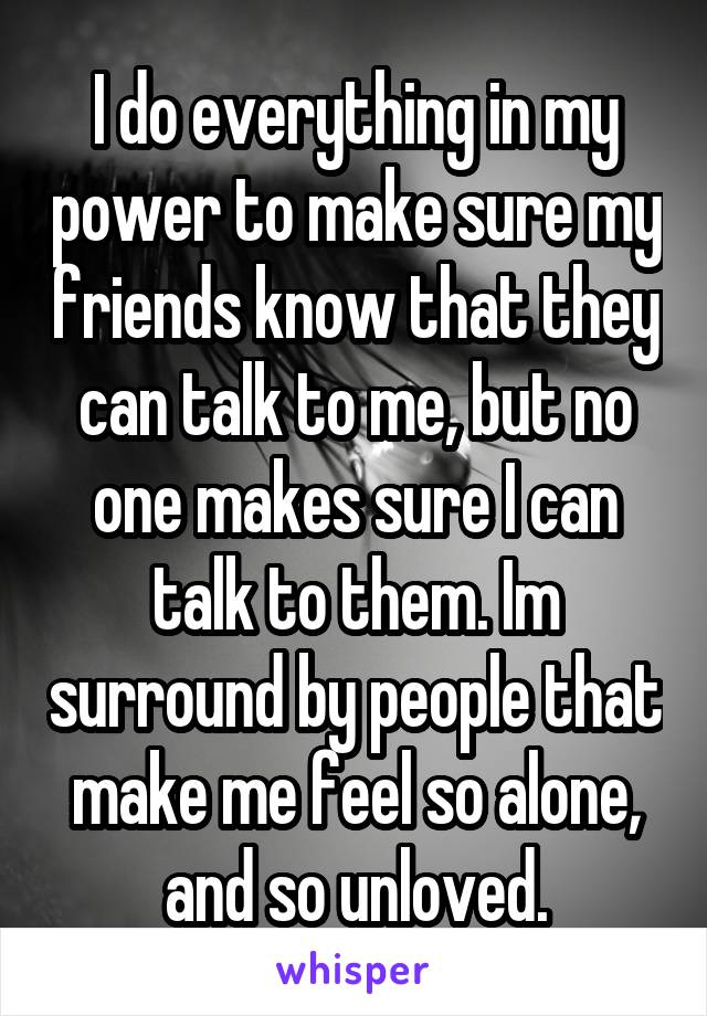 I do everything in my power to make sure my friends know that they can talk to me, but no one makes sure I can talk to them. Im surround by people that make me feel so alone, and so unloved.