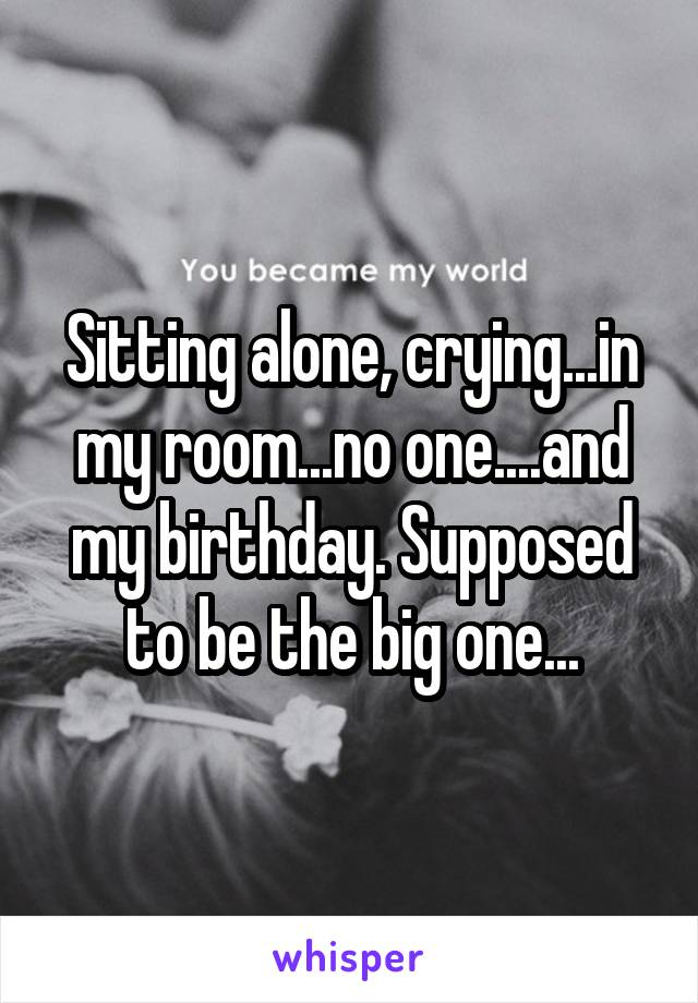 Sitting alone, crying...in my room...no one....and my birthday. Supposed to be the big one...