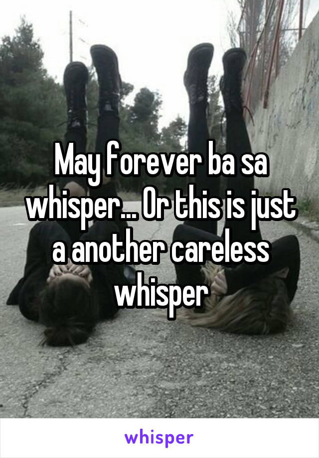 May forever ba sa whisper... Or this is just a another careless whisper