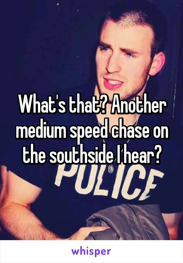 What's that? Another medium speed chase on the southside I hear?