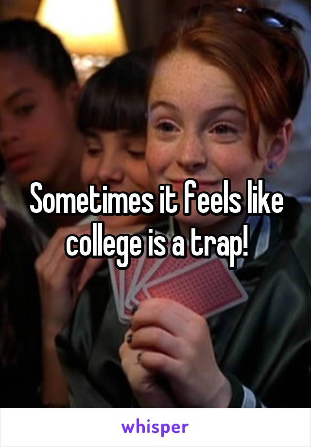 Sometimes it feels like college is a trap!