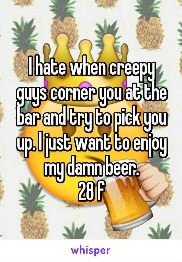 I hate when creepy guys corner you at the bar and try to pick you up. I just want to enjoy my damn beer. 28 f