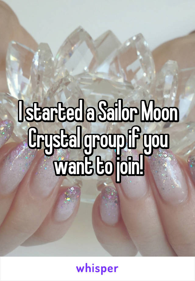 I started a Sailor Moon Crystal group if you want to join!
