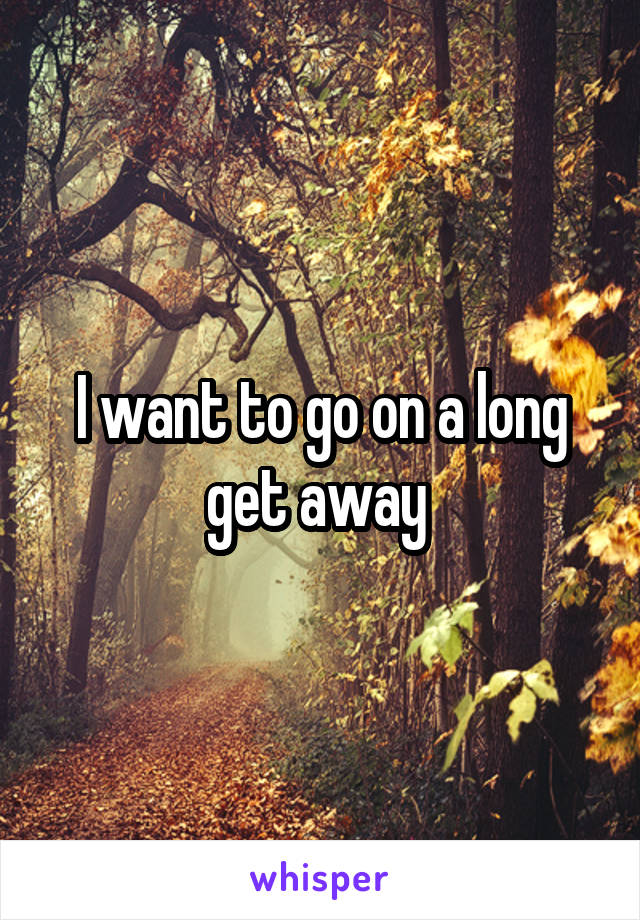 I want to go on a long get away