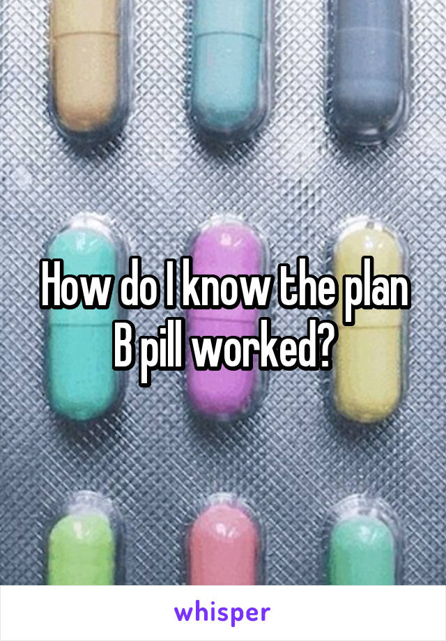 How do I know the plan B pill worked?