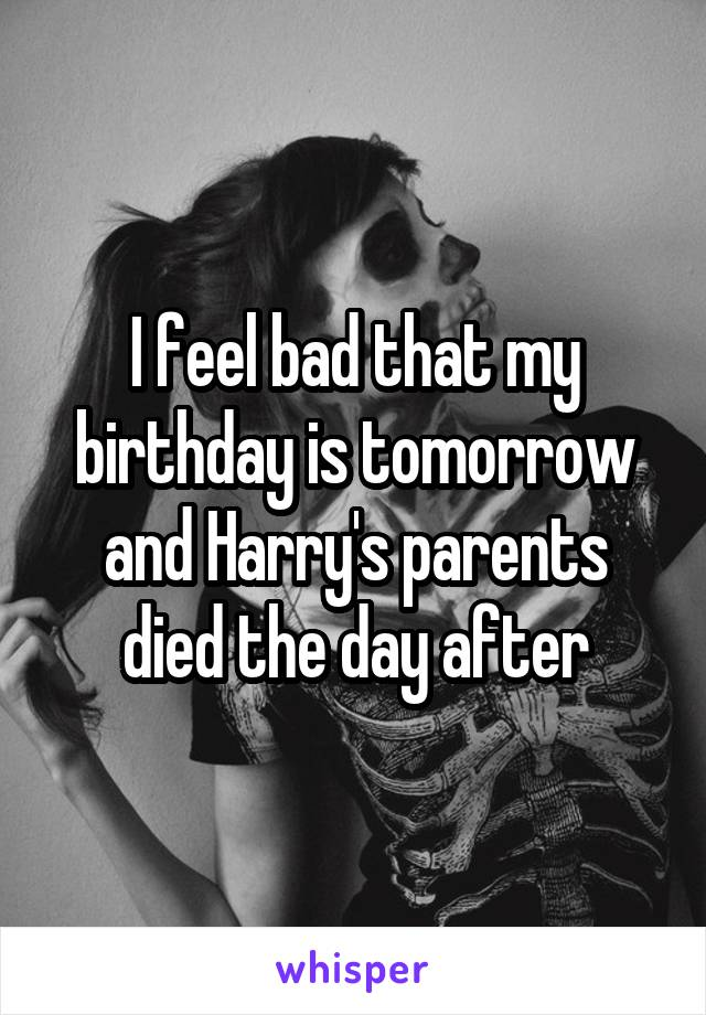 I feel bad that my birthday is tomorrow and Harry's parents died the day after
