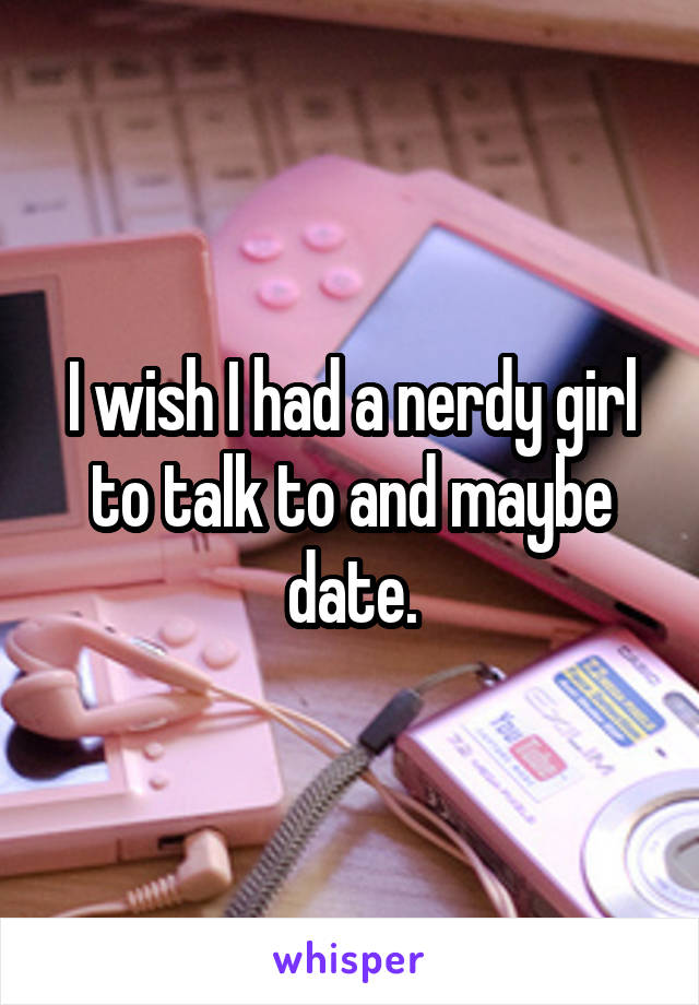 I wish I had a nerdy girl to talk to and maybe date.