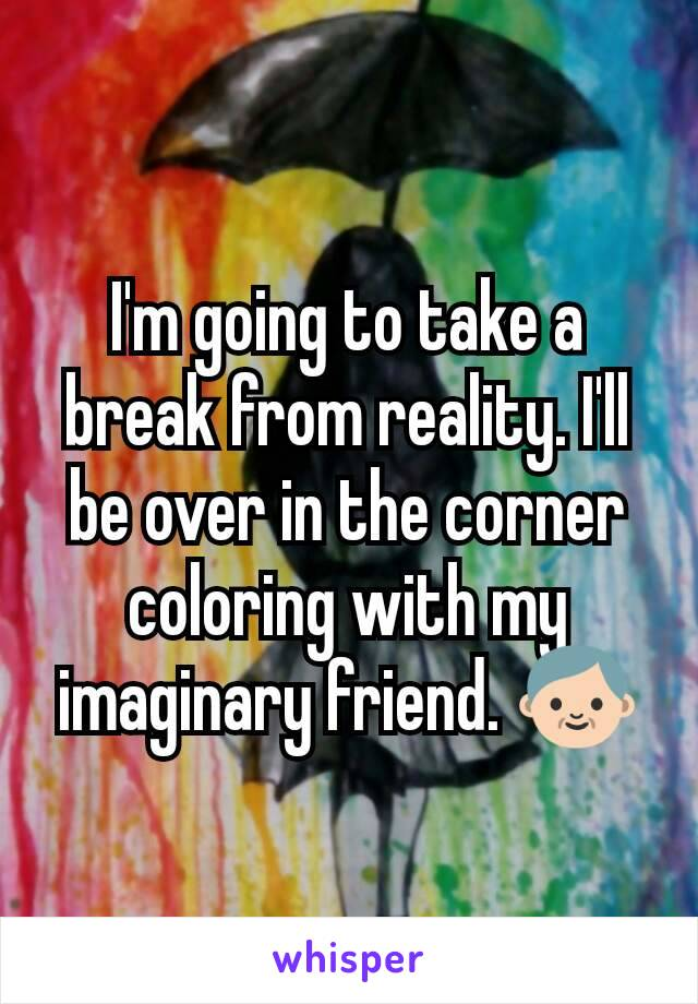 I'm going to take a break from reality. I'll be over in the corner coloring with my imaginary friend. 👴