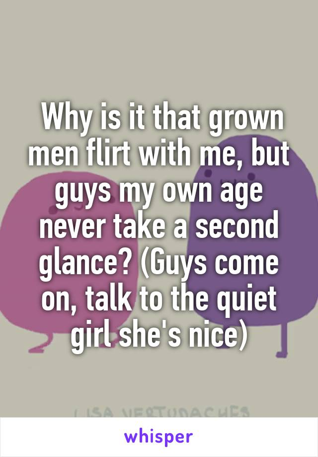 Why is it that grown men flirt with me, but guys my own age never take a second glance? (Guys come on, talk to the quiet girl she's nice)