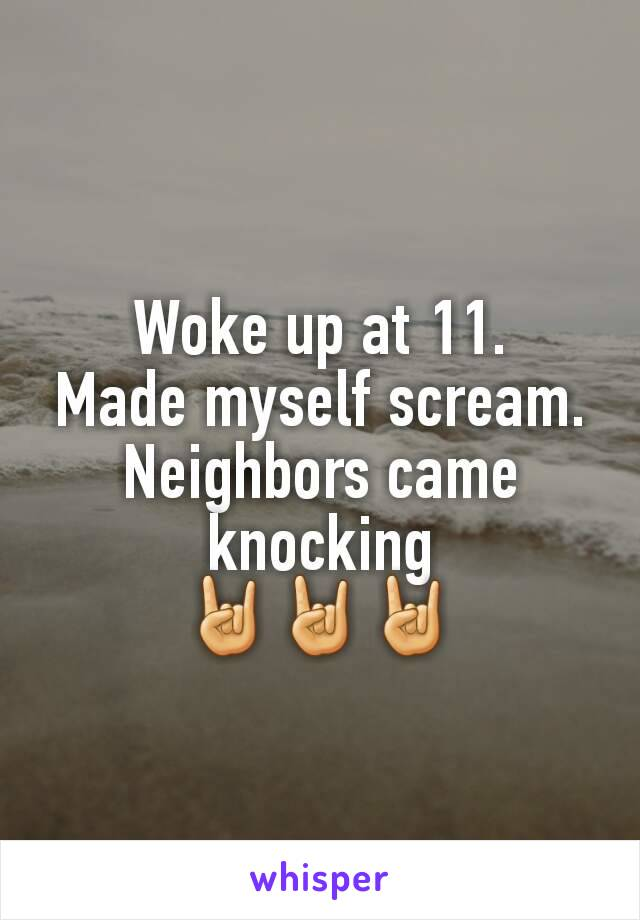 Woke up at 11. Made myself scream. Neighbors came knocking 🤘🤘🤘