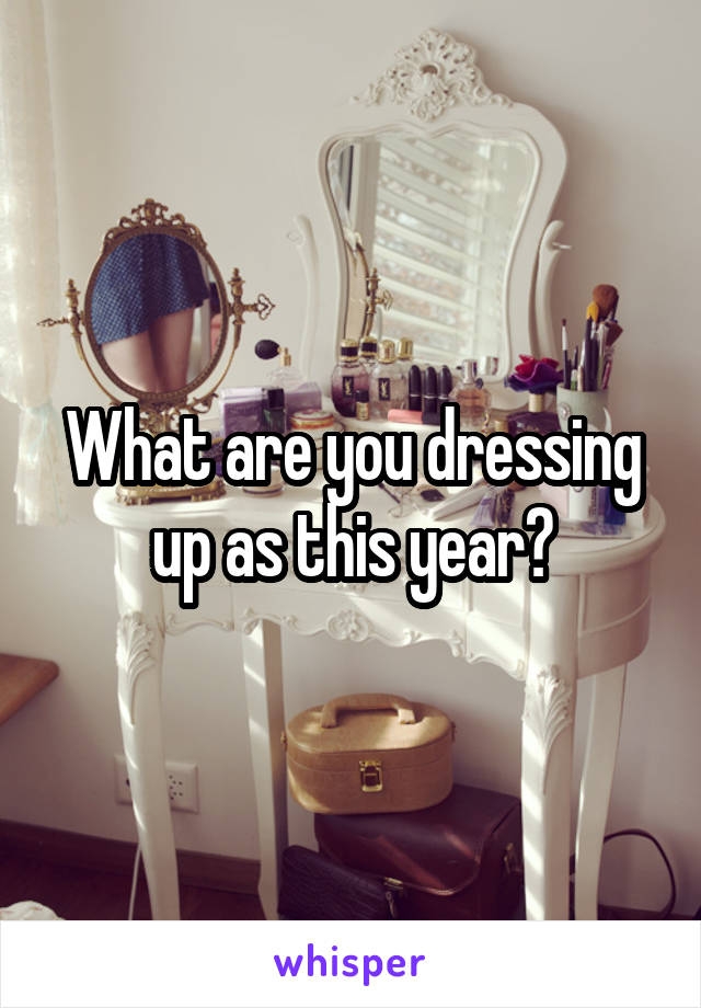 What are you dressing up as this year?