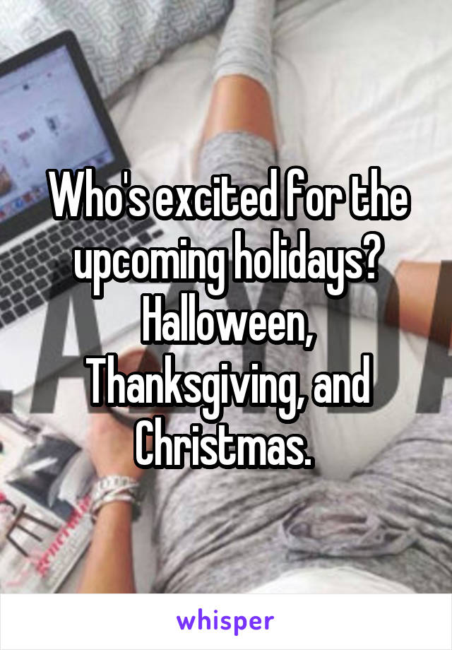 Who's excited for the upcoming holidays? Halloween, Thanksgiving, and Christmas.