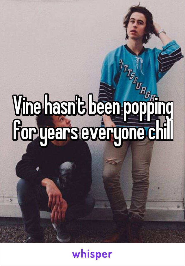 Vine hasn't been popping for years everyone chill