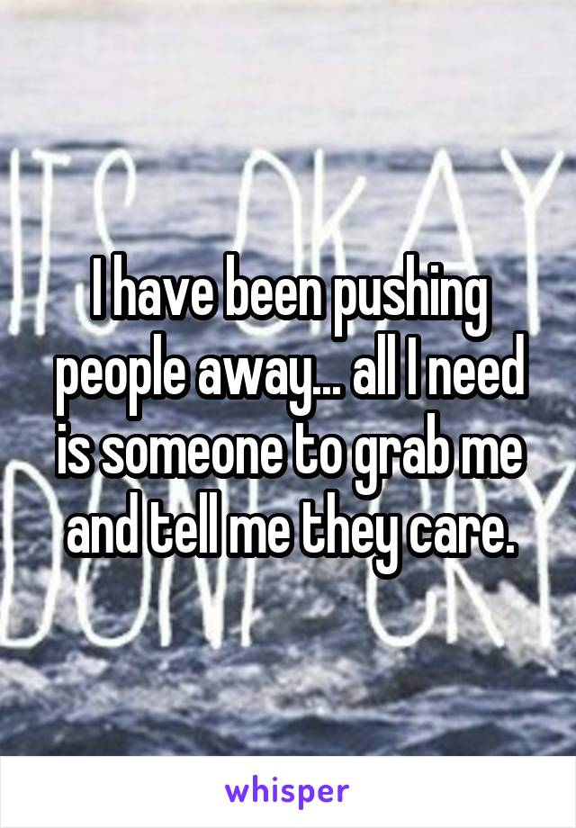 I have been pushing people away... all I need is someone to grab me and tell me they care.