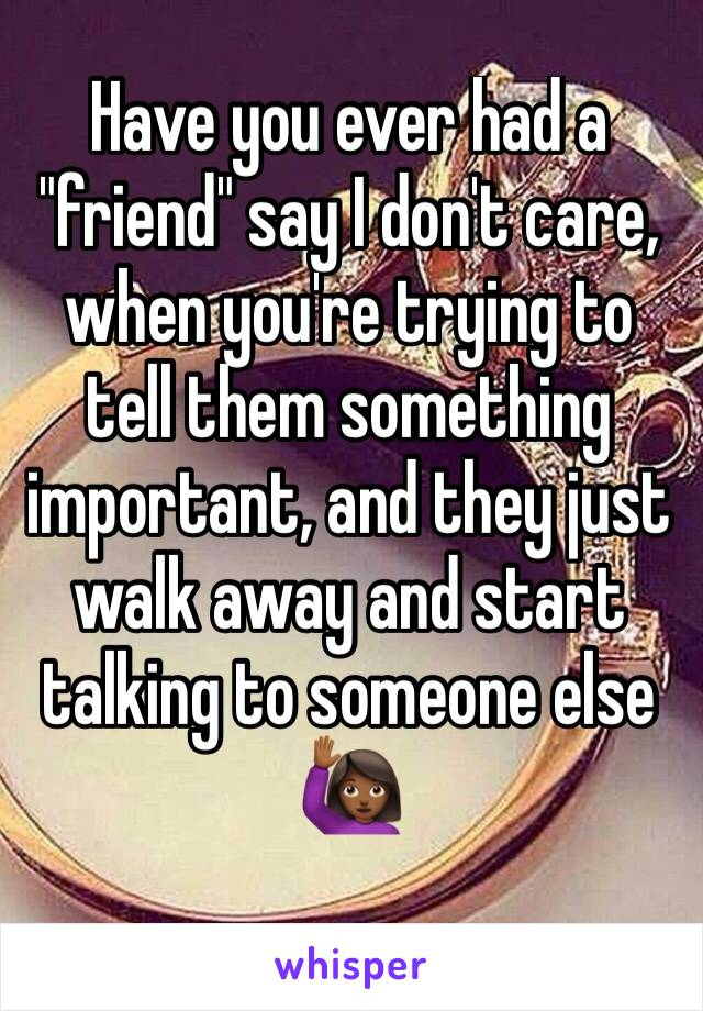 """Have you ever had a """"friend"""" say I don't care, when you're trying to tell them something important, and they just walk away and start talking to someone else 🙋🏾"""