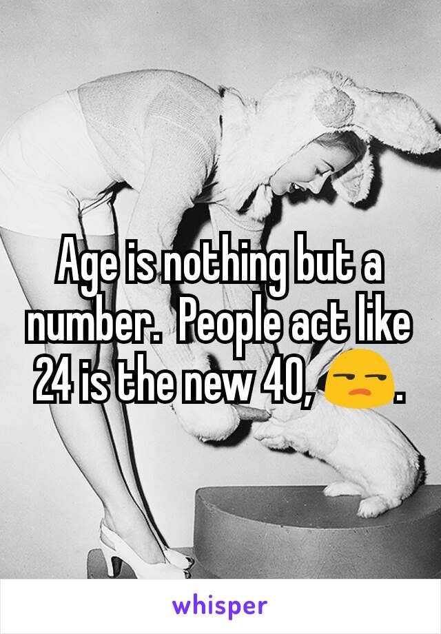 Age is nothing but a number.  People act like 24 is the new 40, 😒.