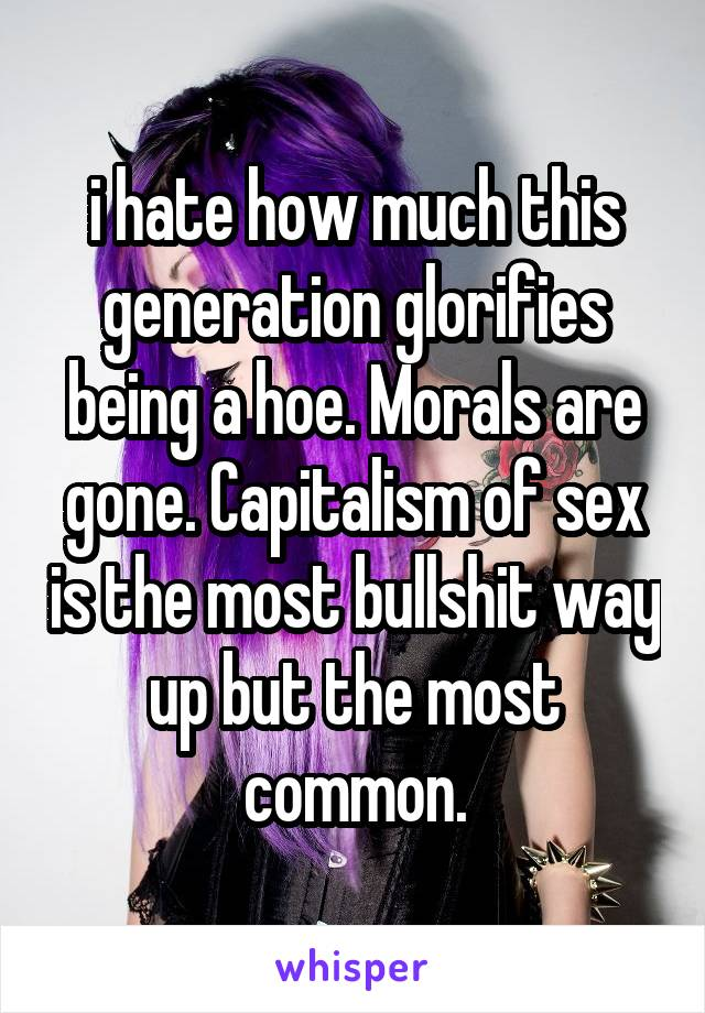 i hate how much this generation glorifies being a hoe. Morals are gone. Capitalism of sex is the most bullshit way up but the most common.