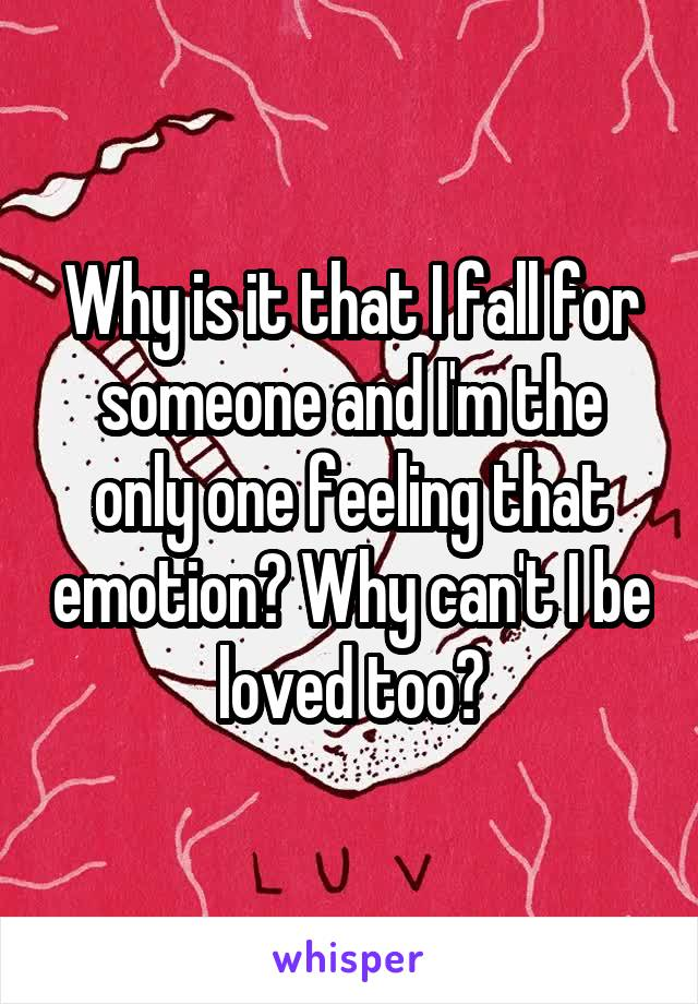 Why is it that I fall for someone and I'm the only one feeling that emotion? Why can't I be loved too?
