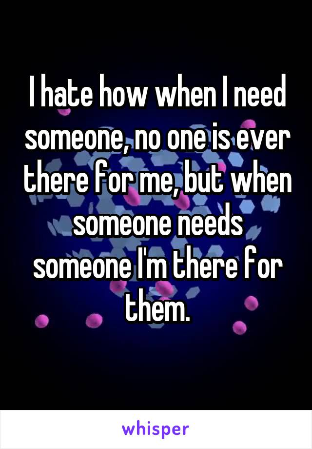 I hate how when I need someone, no one is ever there for me, but when someone needs someone I'm there for them.