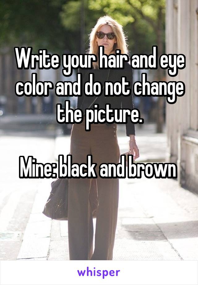 Write your hair and eye color and do not change the picture.  Mine: black and brown