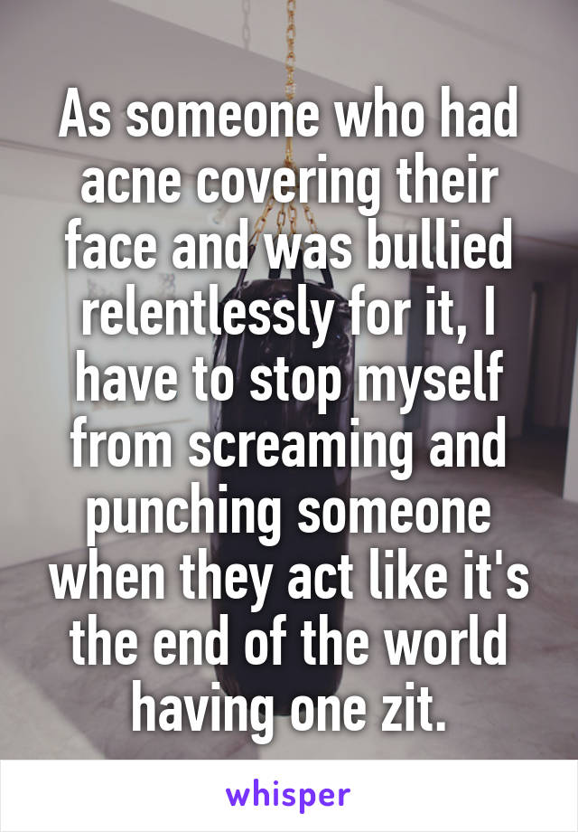 As someone who had acne covering their face and was bullied relentlessly for it, I have to stop myself from screaming and punching someone when they act like it's the end of the world having one zit.