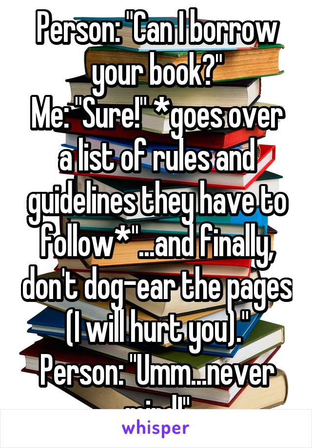 "Person: ""Can I borrow your book?"" Me: ""Sure!"" *goes over a list of rules and guidelines they have to follow*""...and finally, don't dog-ear the pages (I will hurt you)."" Person: ""Umm...never mind!"""