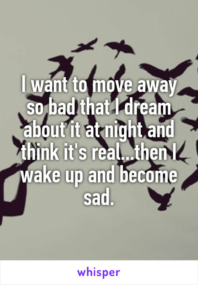 I want to move away so bad that I dream about it at night and think it's real...then I wake up and become sad.