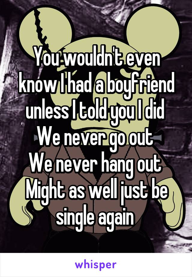 You wouldn't even know I had a boyfriend unless I told you I did  We never go out  We never hang out  Might as well just be single again