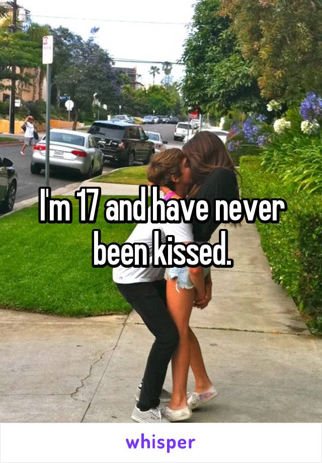 I'm 17 and have never been kissed.