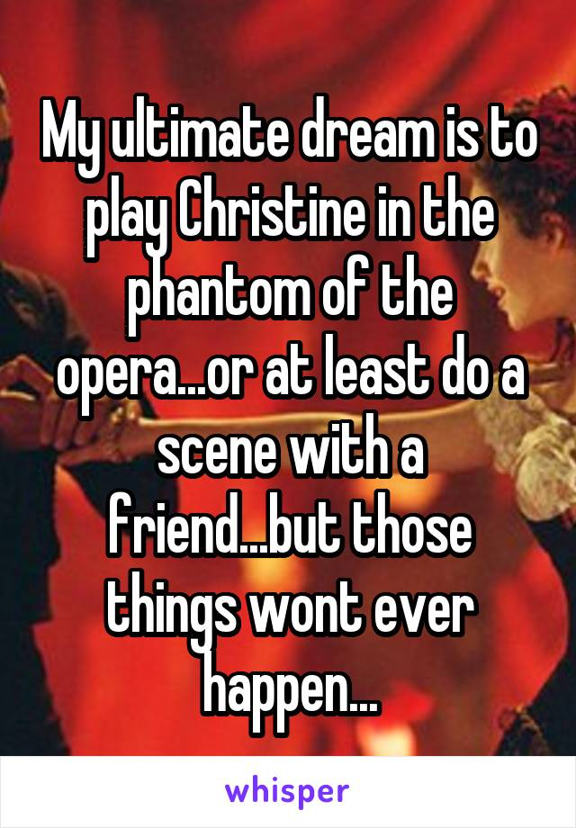 My ultimate dream is to play Christine in the phantom of the opera...or at least do a scene with a friend...but those things wont ever happen...