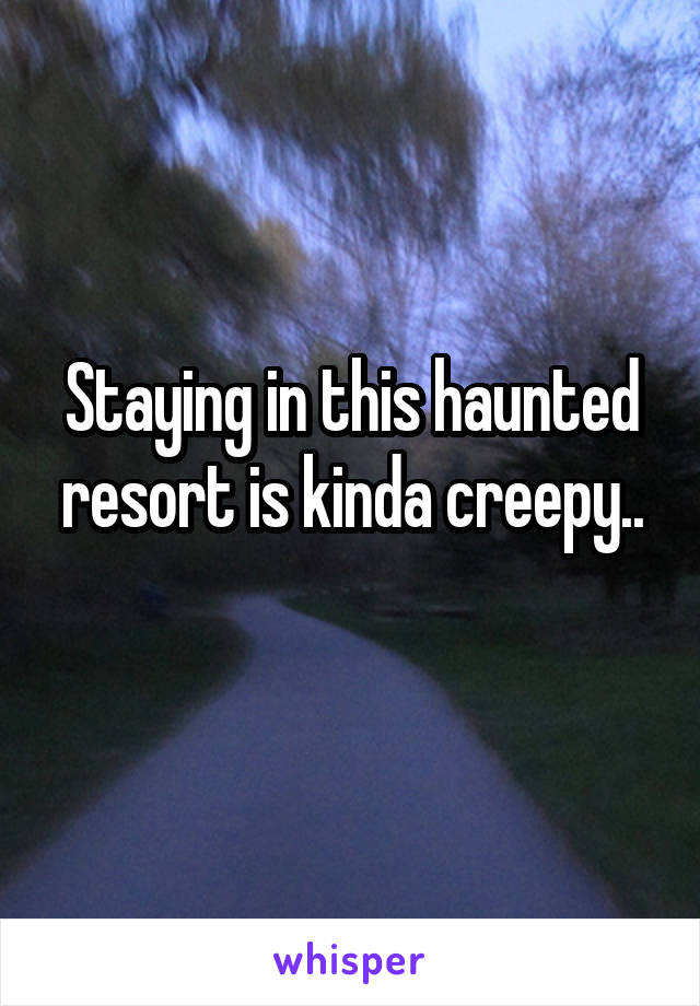 Staying in this haunted resort is kinda creepy..