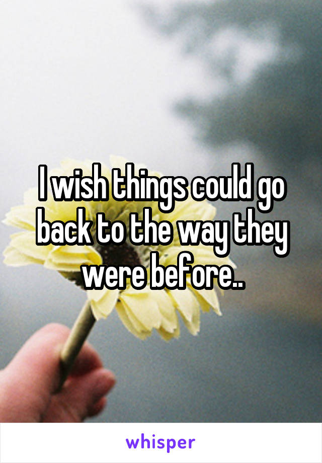 I wish things could go back to the way they were before..