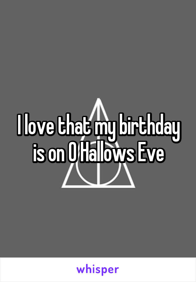 I love that my birthday is on O Hallows Eve