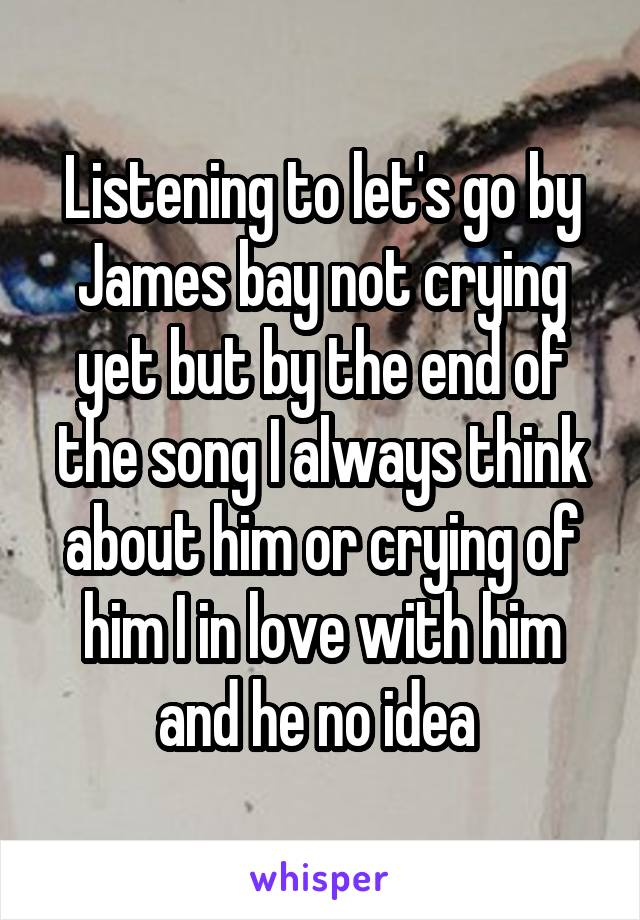 Listening to let's go by James bay not crying yet but by the end of the song I always think about him or crying of him I in love with him and he no idea