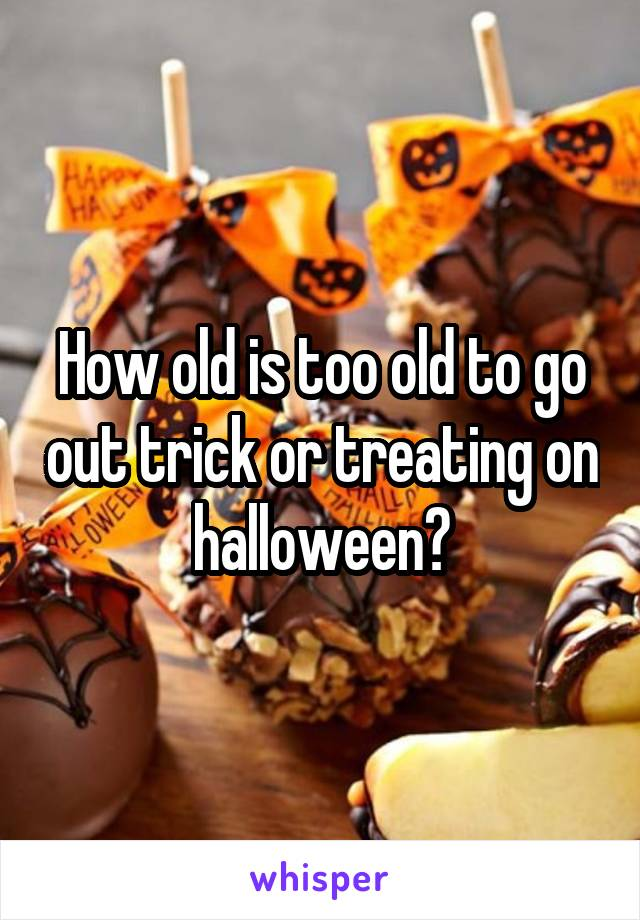 How old is too old to go out trick or treating on halloween?