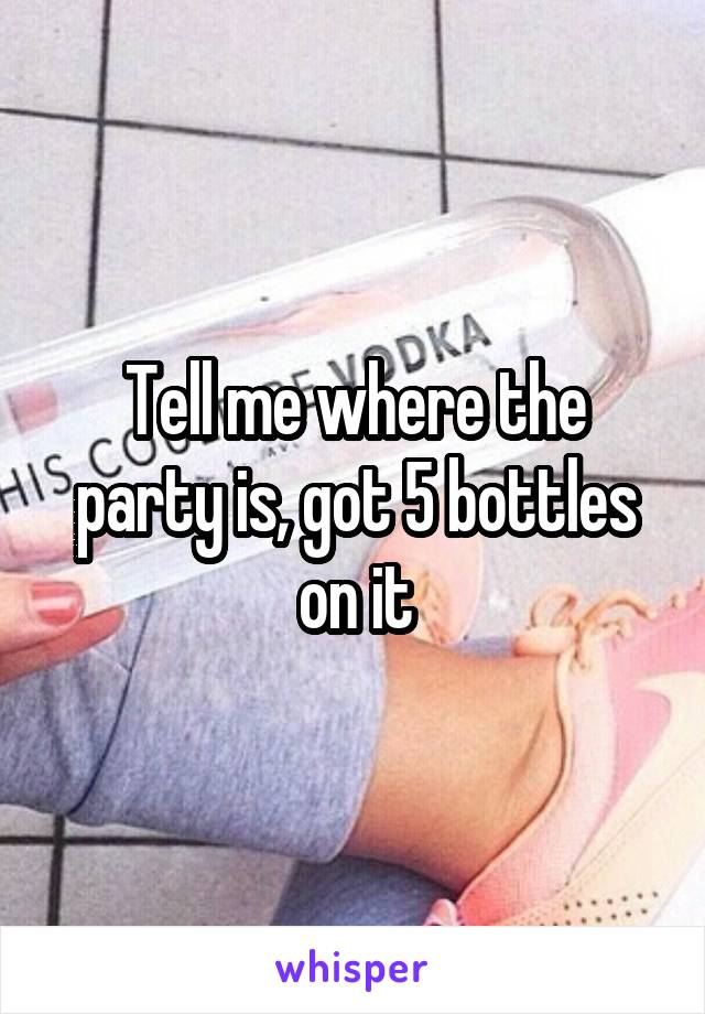 Tell me where the party is, got 5 bottles on it