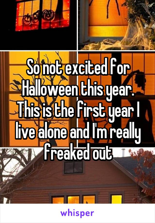 So not excited for Halloween this year. This is the first year I live alone and I'm really freaked out