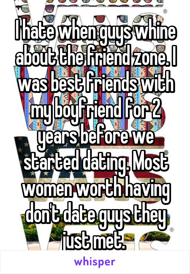 I hate when guys whine about the friend zone. I was best friends with my boyfriend for 2 years before we started dating. Most women worth having don't date guys they just met.