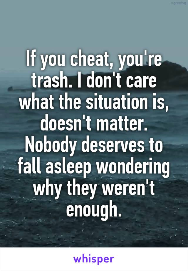 If you cheat, you're trash. I don't care what the situation is, doesn't matter. Nobody deserves to fall asleep wondering why they weren't enough.