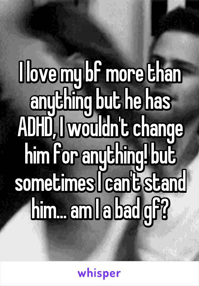I love my bf more than anything but he has ADHD, I wouldn't change him for anything! but sometimes I can't stand him... am I a bad gf?