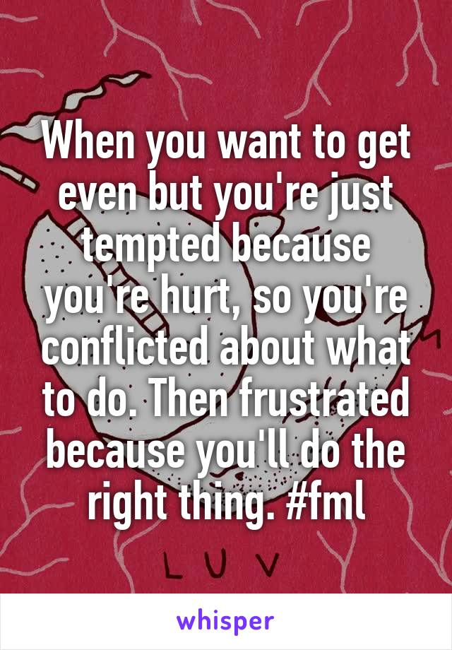 When you want to get even but you're just tempted because you're hurt, so you're conflicted about what to do. Then frustrated because you'll do the right thing. #fml
