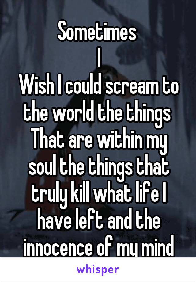 Sometimes  I Wish I could scream to the world the things  That are within my soul the things that truly kill what life I have left and the innocence of my mind