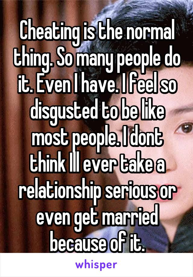 Cheating is the normal thing. So many people do it. Even I have. I feel so disgusted to be like most people. I dont think Ill ever take a relationship serious or even get married because of it.