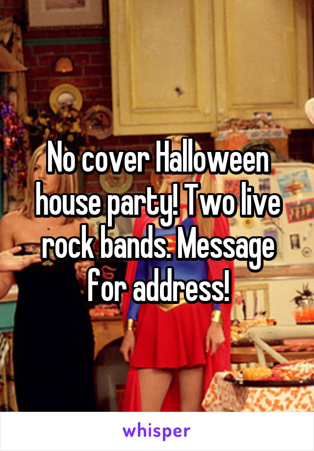 No cover Halloween house party! Two live rock bands. Message for address!