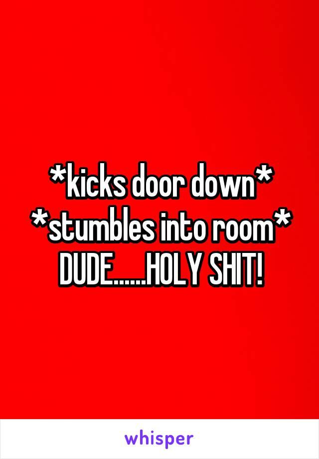 *kicks door down* *stumbles into room* DUDE......HOLY SHIT!