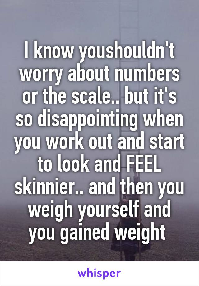 I know youshouldn't worry about numbers or the scale.. but it's so disappointing when you work out and start to look and FEEL skinnier.. and then you weigh yourself and you gained weight