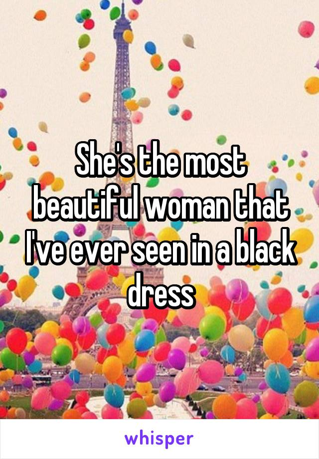 She's the most beautiful woman that I've ever seen in a black dress